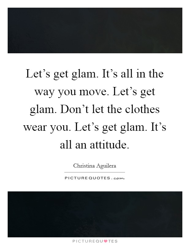 Let's get glam. It's all in the way you move. Let's get glam. Don't let the clothes wear you. Let's get glam. It's all an attitude Picture Quote #1