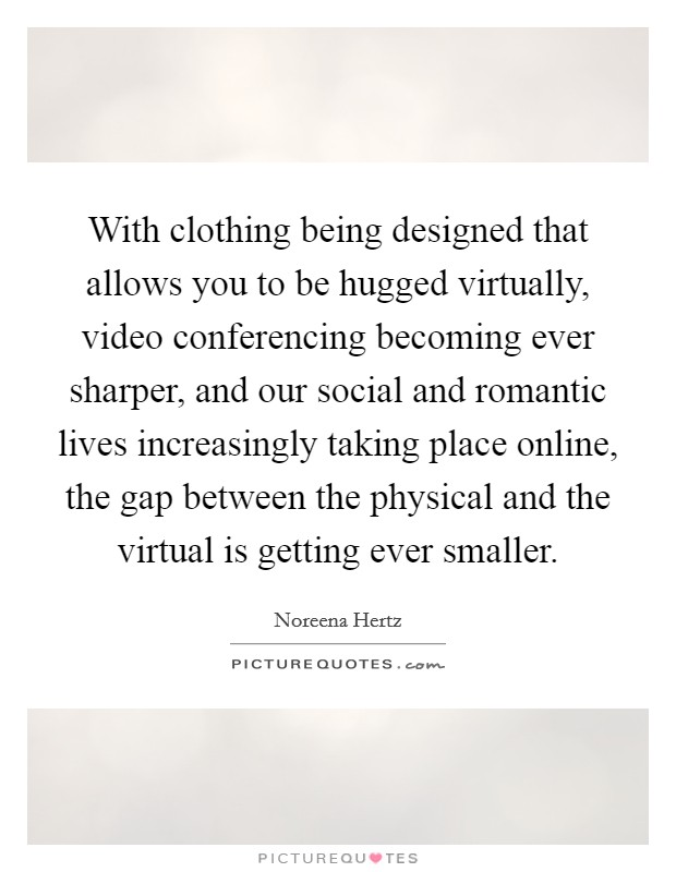 With clothing being designed that allows you to be hugged virtually, video conferencing becoming ever sharper, and our social and romantic lives increasingly taking place online, the gap between the physical and the virtual is getting ever smaller Picture Quote #1
