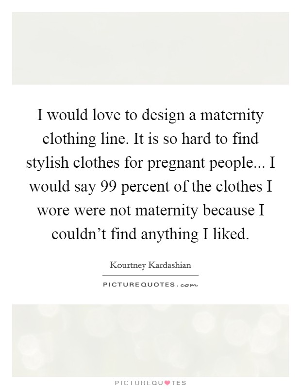 I would love to design a maternity clothing line. It is so hard to find stylish clothes for pregnant people... I would say 99 percent of the clothes I wore were not maternity because I couldn't find anything I liked Picture Quote #1
