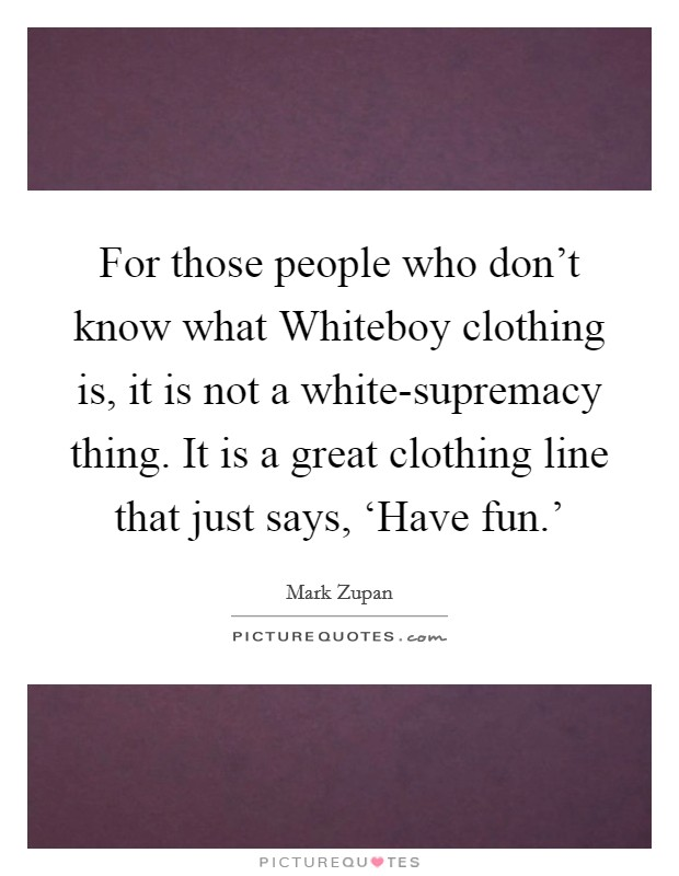 For those people who don't know what Whiteboy clothing is, it is not a white-supremacy thing. It is a great clothing line that just says, 'Have fun.' Picture Quote #1
