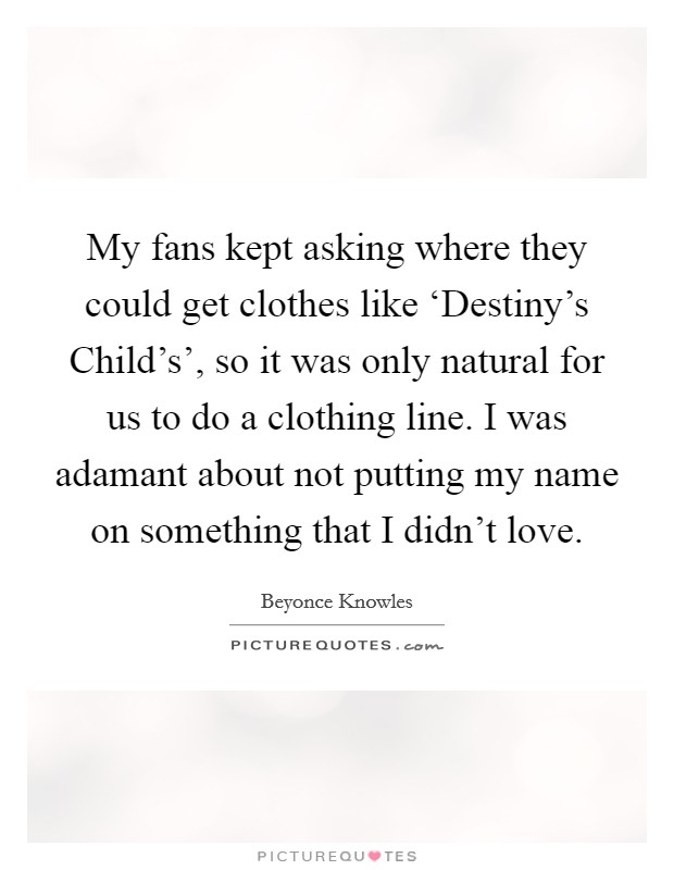 My fans kept asking where they could get clothes like 'Destiny's Child's', so it was only natural for us to do a clothing line. I was adamant about not putting my name on something that I didn't love Picture Quote #1