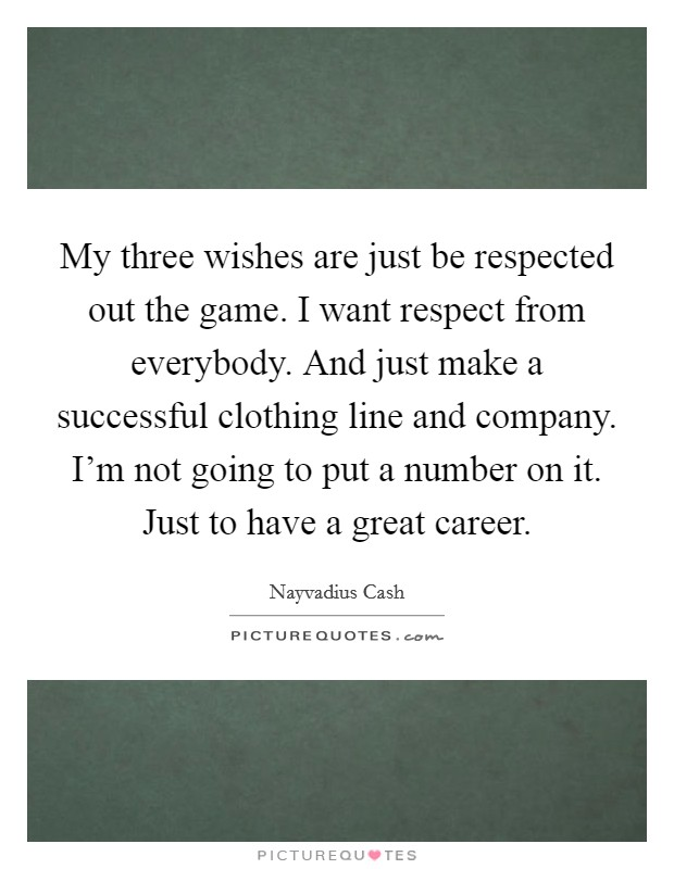 My three wishes are just be respected out the game. I want respect from everybody. And just make a successful clothing line and company. I'm not going to put a number on it. Just to have a great career. Picture Quote #1