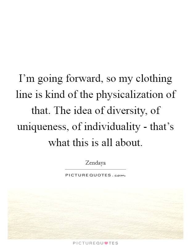 I'm going forward, so my clothing line is kind of the physicalization of that. The idea of diversity, of uniqueness, of individuality - that's what this is all about Picture Quote #1