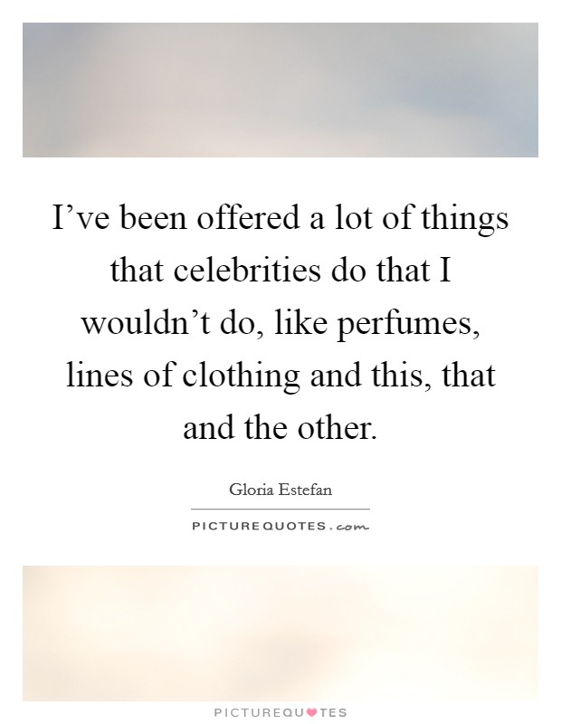I've been offered a lot of things that celebrities do that I wouldn't do, like perfumes, lines of clothing and this, that and the other Picture Quote #1