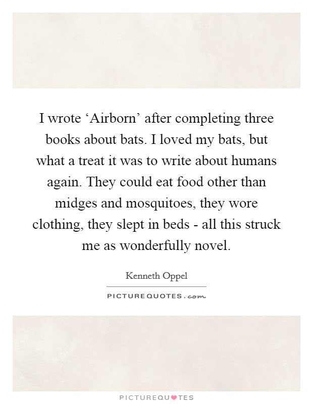 I wrote 'Airborn' after completing three books about bats. I loved my bats, but what a treat it was to write about humans again. They could eat food other than midges and mosquitoes, they wore clothing, they slept in beds - all this struck me as wonderfully novel Picture Quote #1