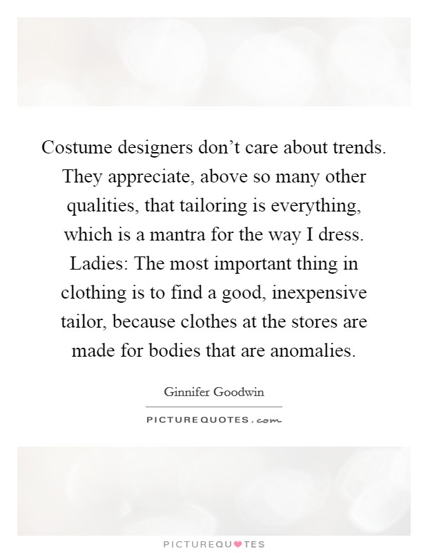 Costume designers don't care about trends. They appreciate, above so many other qualities, that tailoring is everything, which is a mantra for the way I dress. Ladies: The most important thing in clothing is to find a good, inexpensive tailor, because clothes at the stores are made for bodies that are anomalies Picture Quote #1