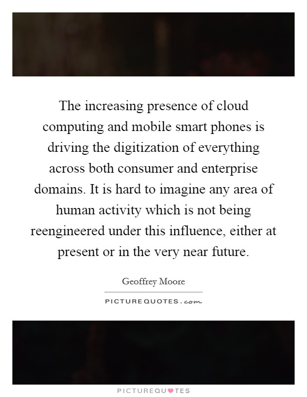 The increasing presence of cloud computing and mobile smart phones is driving the digitization of everything across both consumer and enterprise domains. It is hard to imagine any area of human activity which is not being reengineered under this influence, either at present or in the very near future Picture Quote #1