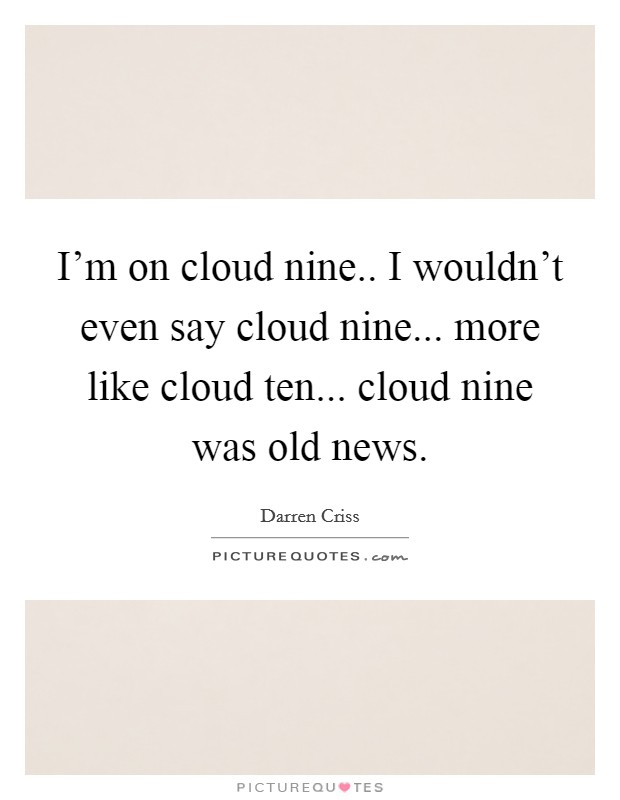 I'm on cloud nine.. I wouldn't even say cloud nine... more like cloud ten... cloud nine was old news Picture Quote #1