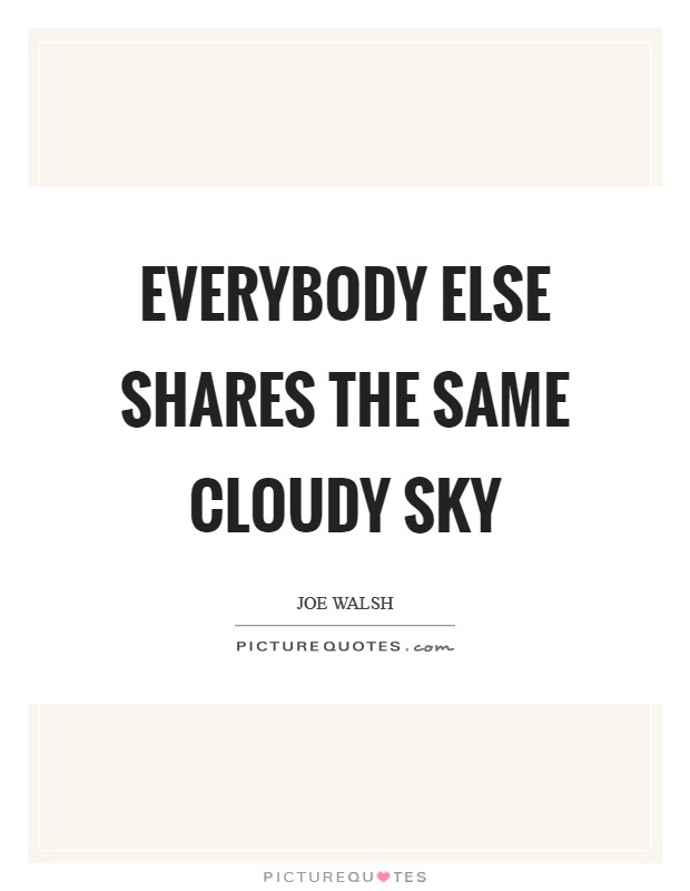 Everybody else shares the same cloudy sky Picture Quote #1