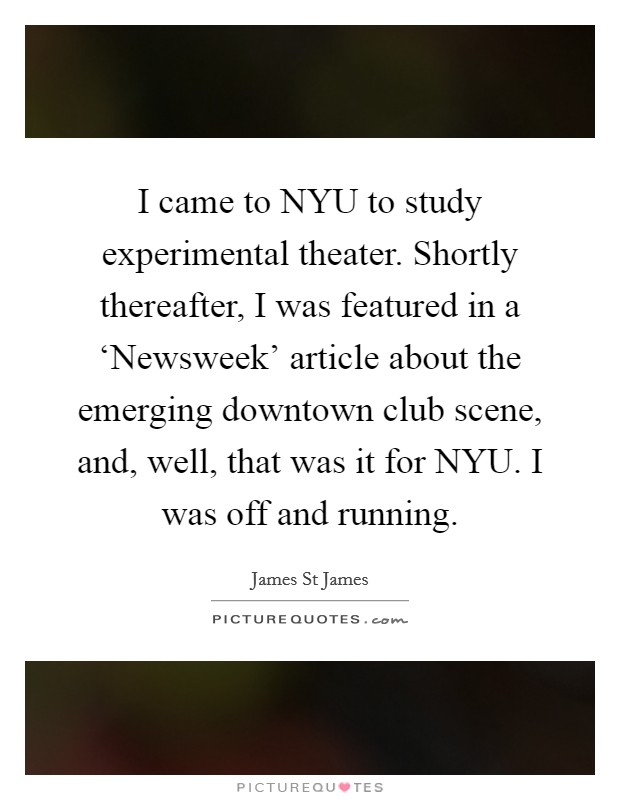 I came to NYU to study experimental theater. Shortly thereafter, I was featured in a 'Newsweek' article about the emerging downtown club scene, and, well, that was it for NYU. I was off and running Picture Quote #1
