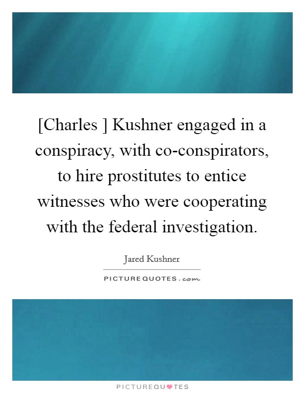 [Charles ] Kushner engaged in a conspiracy, with co-conspirators, to hire prostitutes to entice witnesses who were cooperating with the federal investigation Picture Quote #1