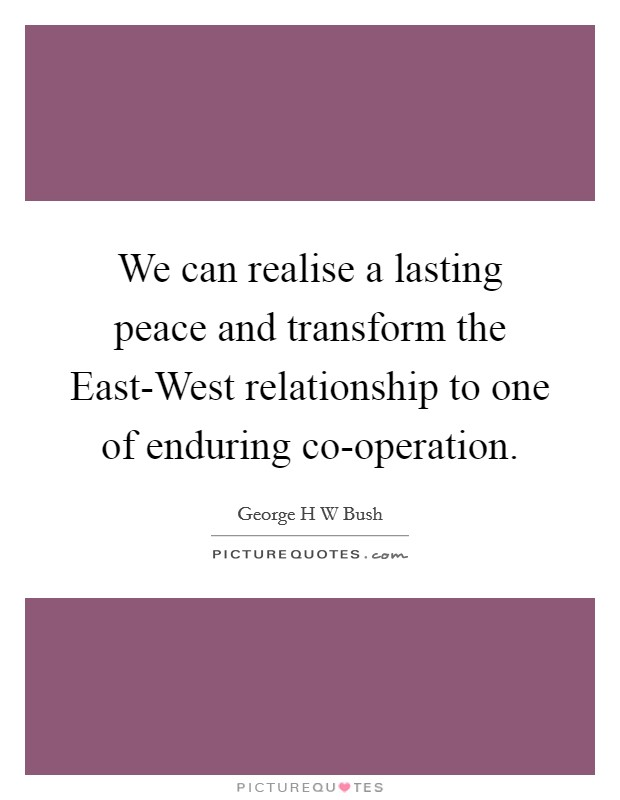 We can realise a lasting peace and transform the East-West relationship to one of enduring co-operation Picture Quote #1