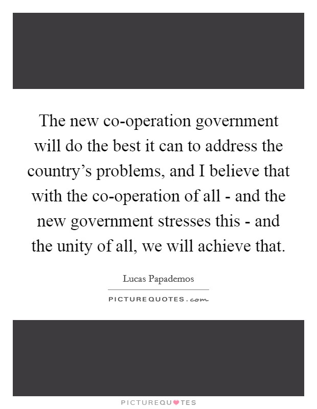 The new co-operation government will do the best it can to address the country's problems, and I believe that with the co-operation of all - and the new government stresses this - and the unity of all, we will achieve that Picture Quote #1