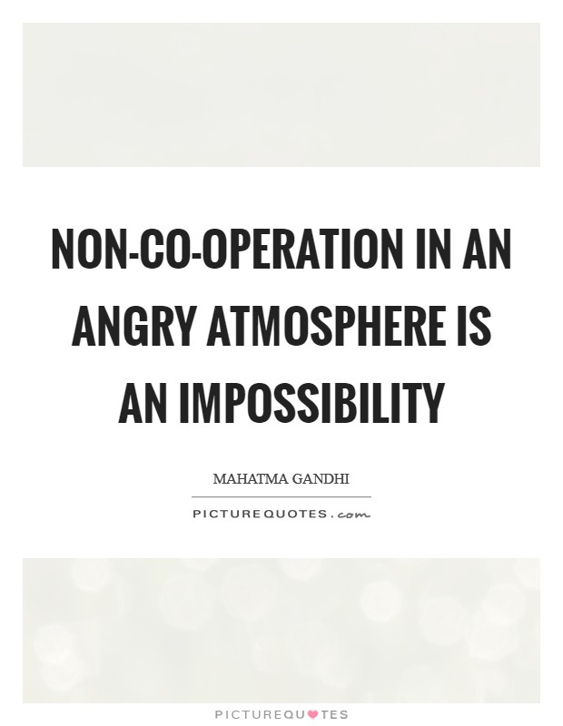 Non-co-operation in an angry atmosphere is an impossibility Picture Quote #1