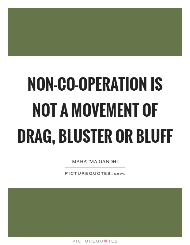 Non-co-operation is not a movement of drag, bluster or bluff Picture Quote #1