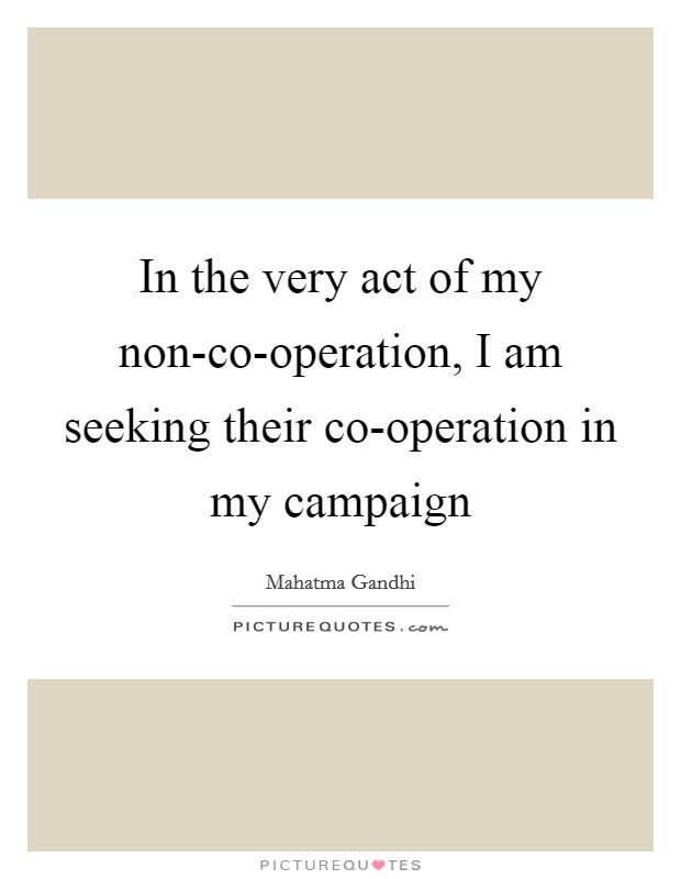In the very act of my non-co-operation, I am seeking their co-operation in my campaign Picture Quote #1