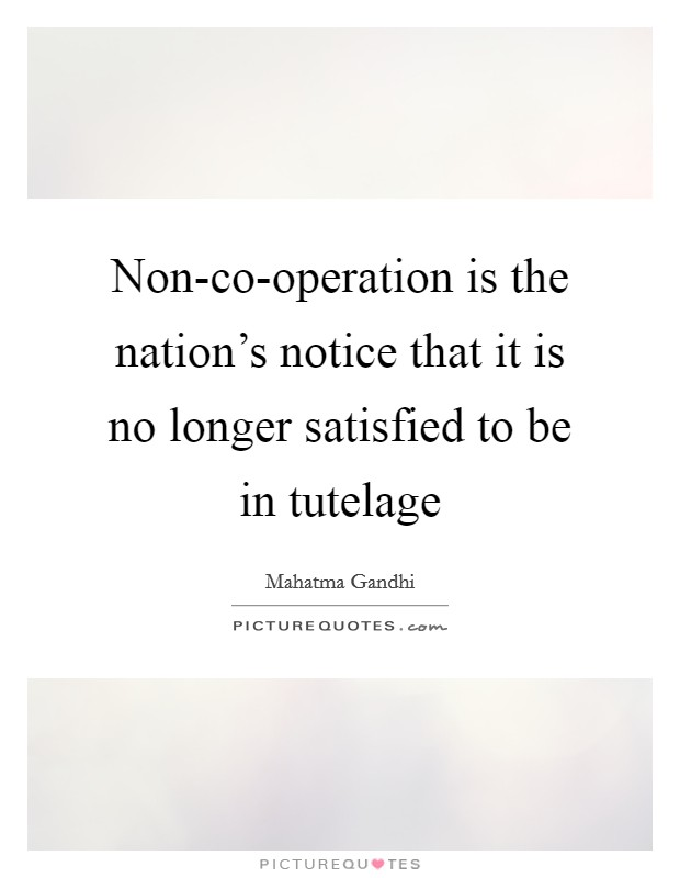 Non-co-operation is the nation's notice that it is no longer satisfied to be in tutelage Picture Quote #1