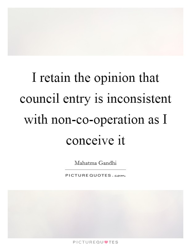 I retain the opinion that council entry is inconsistent with non-co-operation as I conceive it Picture Quote #1