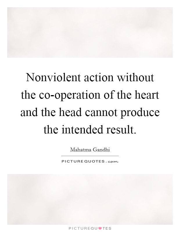 Nonviolent action without the co-operation of the heart and the head cannot produce the intended result Picture Quote #1