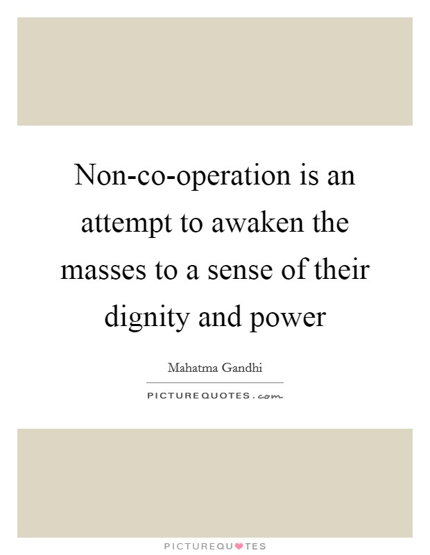 Non-co-operation is an attempt to awaken the masses to a sense of their dignity and power Picture Quote #1