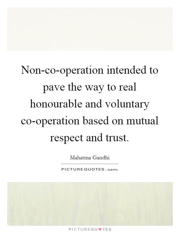 Non-co-operation intended to pave the way to real honourable and voluntary co-operation based on mutual respect and trust Picture Quote #1