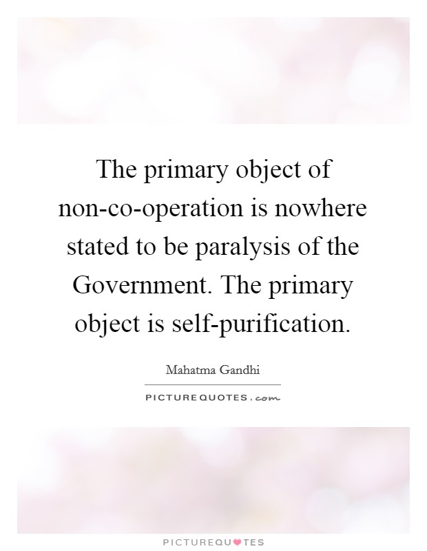 The primary object of non-co-operation is nowhere stated to be paralysis of the Government. The primary object is self-purification Picture Quote #1