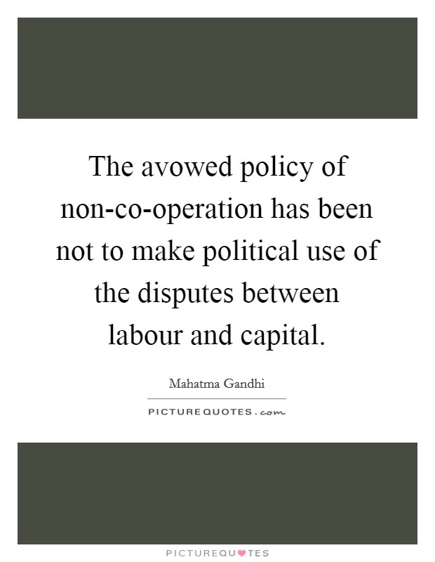 The avowed policy of non-co-operation has been not to make political use of the disputes between labour and capital Picture Quote #1