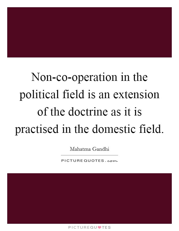 Non-co-operation in the political field is an extension of the doctrine as it is practised in the domestic field Picture Quote #1