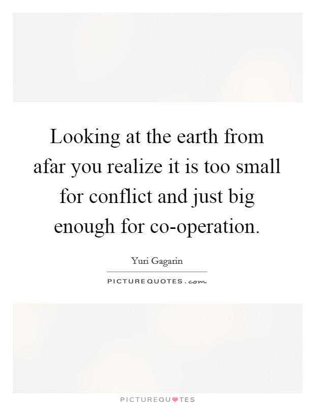 Looking at the earth from afar you realize it is too small for conflict and just big enough for co-operation Picture Quote #1