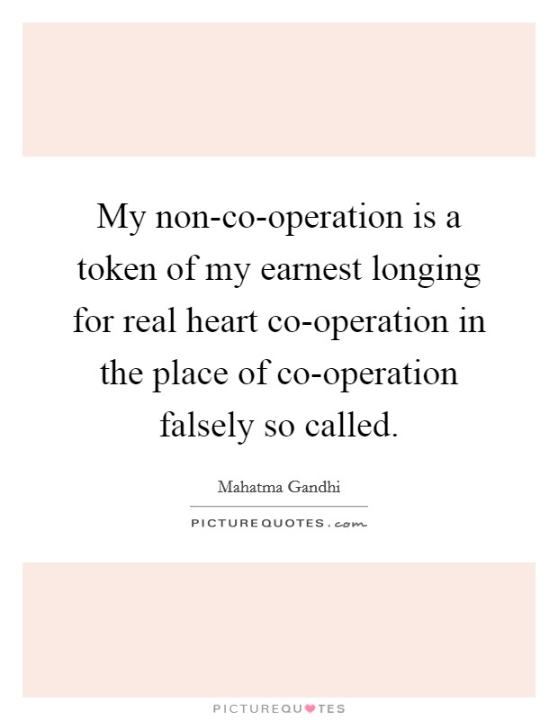 My non-co-operation is a token of my earnest longing for real heart co-operation in the place of co-operation falsely so called Picture Quote #1