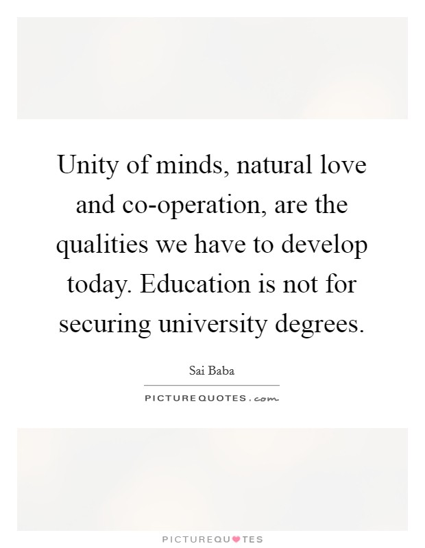 Unity of minds, natural love and co-operation, are the qualities we have to develop today. Education is not for securing university degrees Picture Quote #1
