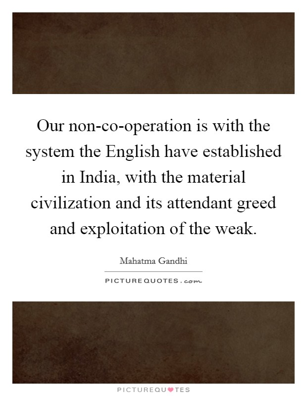 Our non-co-operation is with the system the English have established in India, with the material civilization and its attendant greed and exploitation of the weak Picture Quote #1