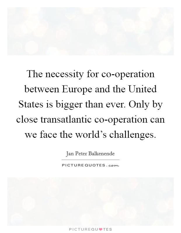 The necessity for co-operation between Europe and the United States is bigger than ever. Only by close transatlantic co-operation can we face the world's challenges Picture Quote #1
