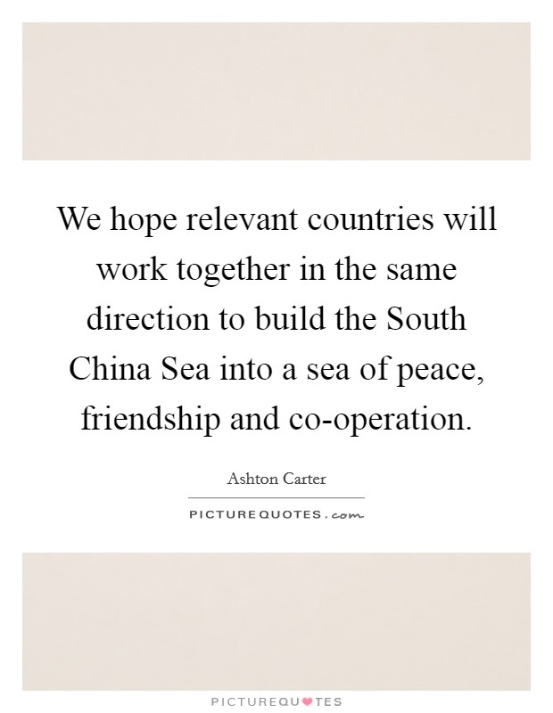 We hope relevant countries will work together in the same direction to build the South China Sea into a sea of peace, friendship and co-operation Picture Quote #1