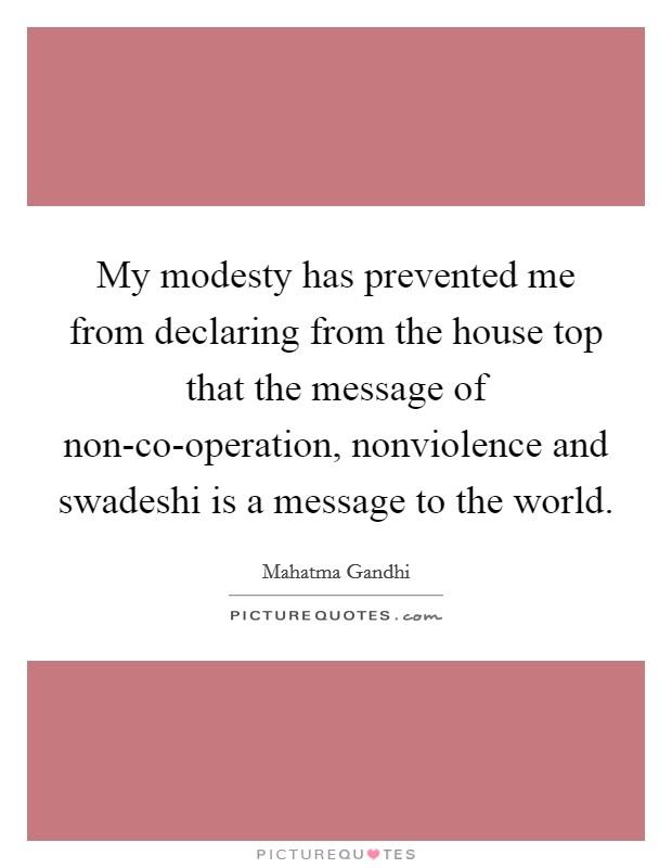 My modesty has prevented me from declaring from the house top that the message of non-co-operation, nonviolence and swadeshi is a message to the world Picture Quote #1