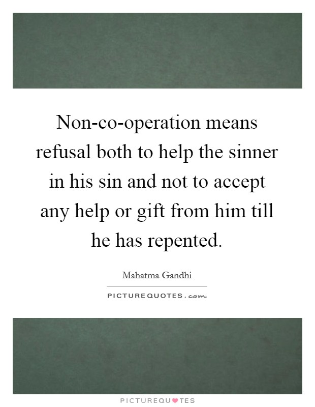 Non-co-operation means refusal both to help the sinner in his sin and not to accept any help or gift from him till he has repented Picture Quote #1