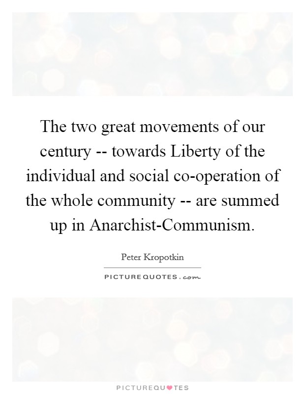 The two great movements of our century -- towards Liberty of the individual and social co-operation of the whole community -- are summed up in Anarchist-Communism Picture Quote #1