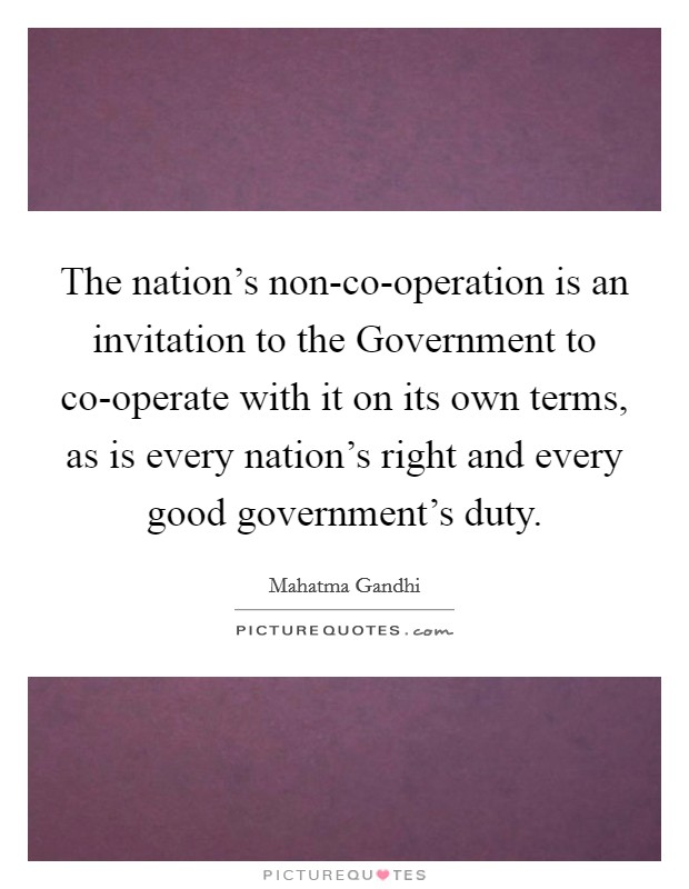 The nation's non-co-operation is an invitation to the Government to co-operate with it on its own terms, as is every nation's right and every good government's duty Picture Quote #1