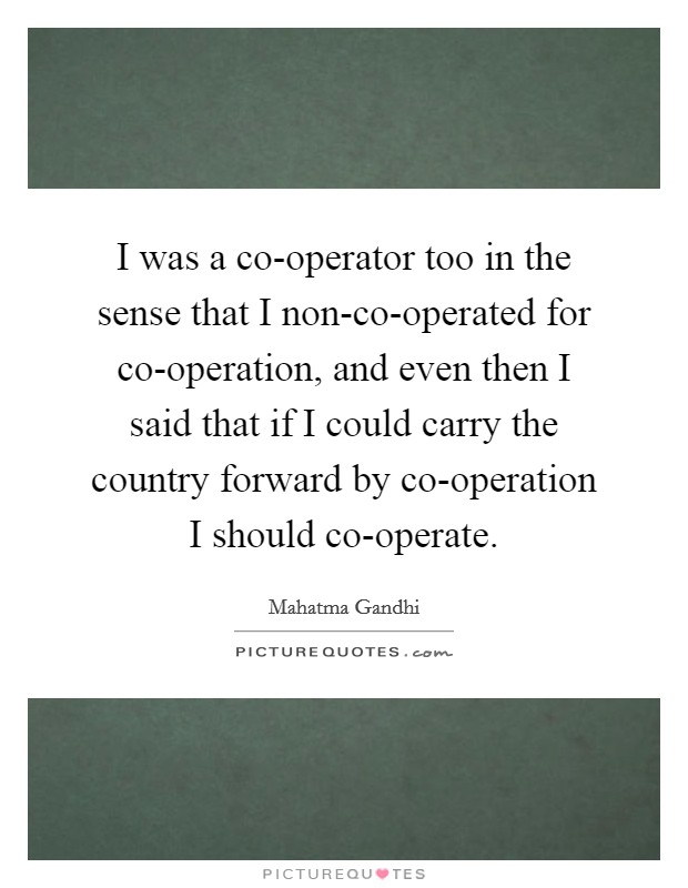 I was a co-operator too in the sense that I non-co-operated for co-operation, and even then I said that if I could carry the country forward by co-operation I should co-operate Picture Quote #1