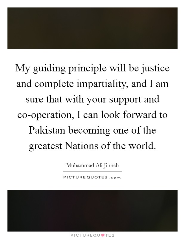 My guiding principle will be justice and complete impartiality, and I am sure that with your support and co-operation, I can look forward to Pakistan becoming one of the greatest Nations of the world Picture Quote #1