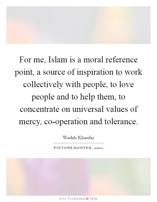 For me, Islam is a moral reference point, a source of inspiration to work collectively with people, to love people and to help them, to concentrate on universal values of mercy, co-operation and tolerance Picture Quote #1