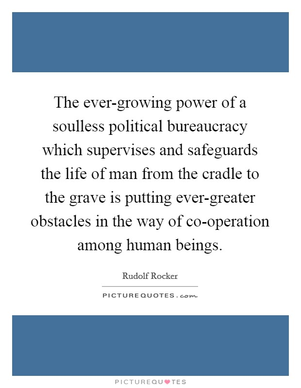 The ever-growing power of a soulless political bureaucracy which supervises and safeguards the life of man from the cradle to the grave is putting ever-greater obstacles in the way of co-operation among human beings Picture Quote #1