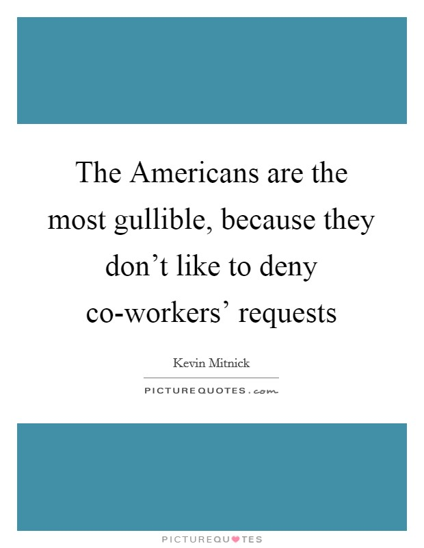 The Americans are the most gullible, because they don't like to deny co-workers' requests Picture Quote #1