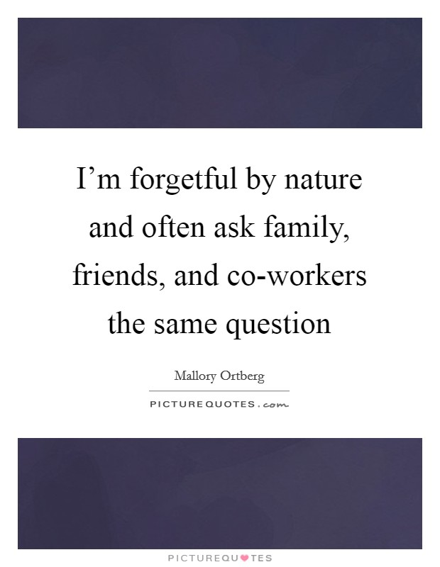 I'm forgetful by nature and often ask family, friends, and co-workers the same question Picture Quote #1