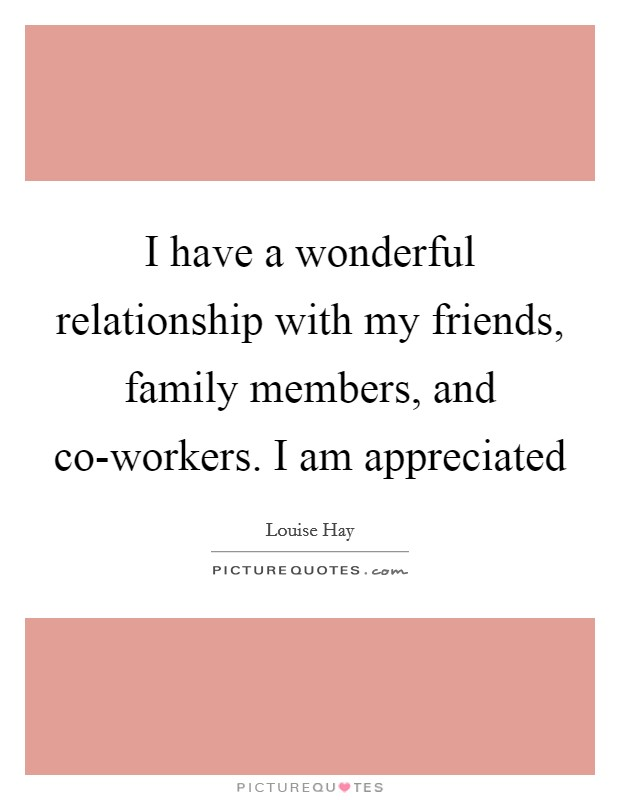 I have a wonderful relationship with my friends, family members, and co-workers. I am appreciated Picture Quote #1