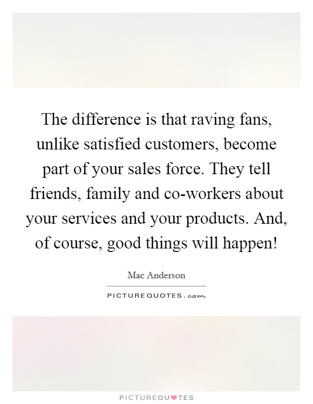 The difference is that raving fans, unlike satisfied customers, become part of your sales force. They tell friends, family and co-workers about your services and your products. And, of course, good things will happen! Picture Quote #1