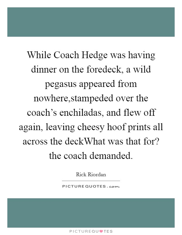 While Coach Hedge was having dinner on the foredeck, a wild pegasus appeared from nowhere,stampeded over the coach's enchiladas, and flew off again, leaving cheesy hoof prints all across the deckWhat was that for? the coach demanded Picture Quote #1