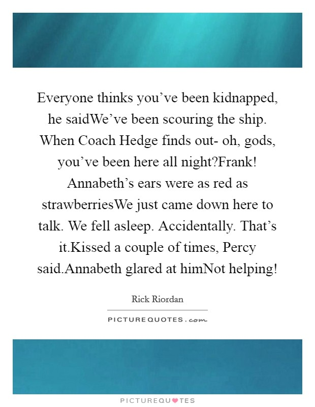 Everyone thinks you've been kidnapped, he saidWe've been scouring the ship. When Coach Hedge finds out- oh, gods, you've been here all night?Frank! Annabeth's ears were as red as strawberriesWe just came down here to talk. We fell asleep. Accidentally. That's it.Kissed a couple of times, Percy said.Annabeth glared at himNot helping! Picture Quote #1