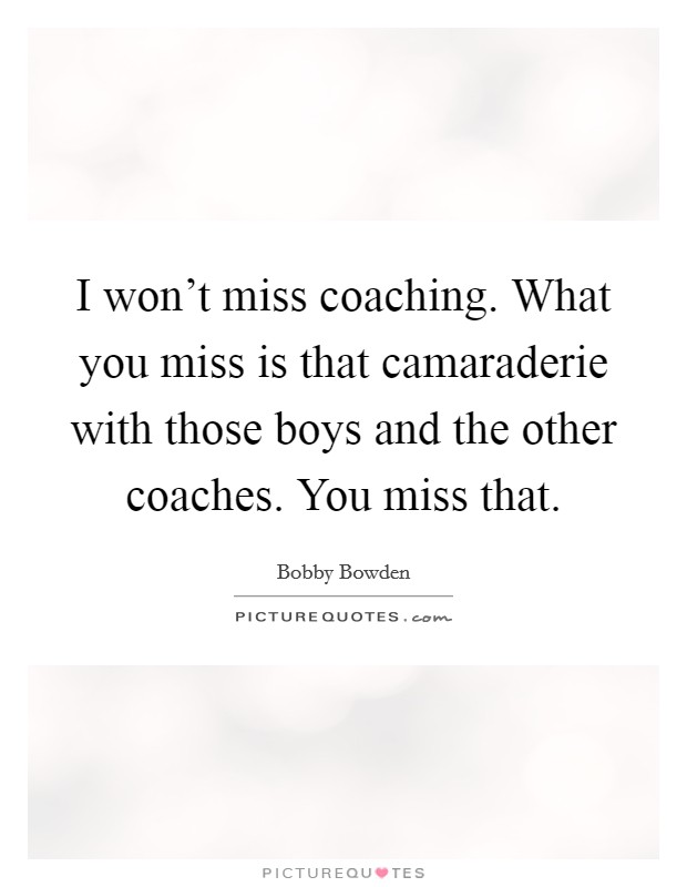 I won't miss coaching. What you miss is that camaraderie with those boys and the other coaches. You miss that Picture Quote #1