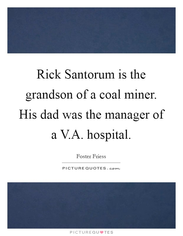 Rick Santorum is the grandson of a coal miner. His dad was the manager of a V.A. hospital. Picture Quote #1